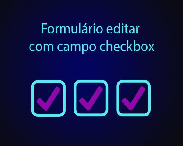 Como criar o formulário editar com campo checkbox com PHP