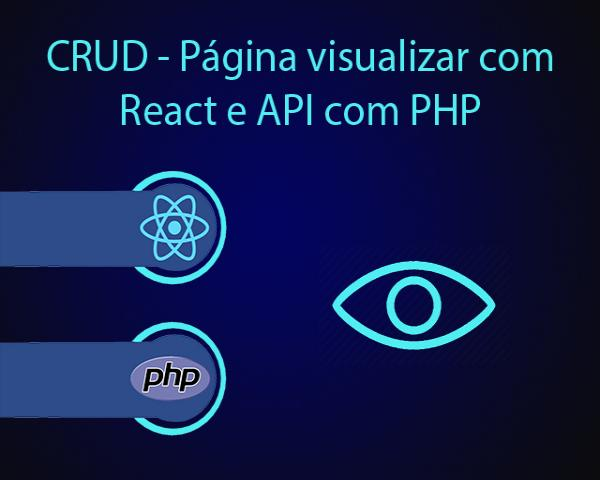 CRUD - Como criar a página visualizar com React e como criar a API com PHP