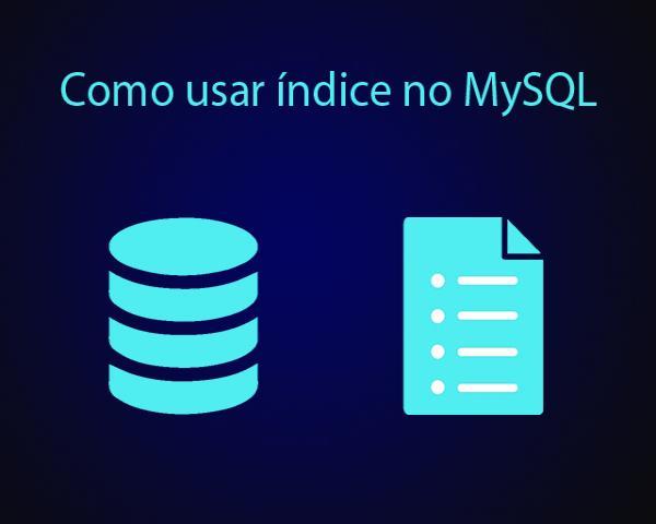 Como usar índice no MySQL para aumentar a velocidade da consulta no BD