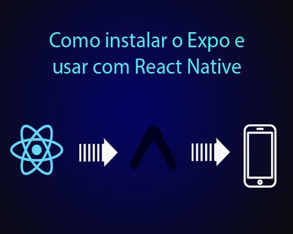 Como instalar o Expo e rodar o aplicativo criado com React Native
