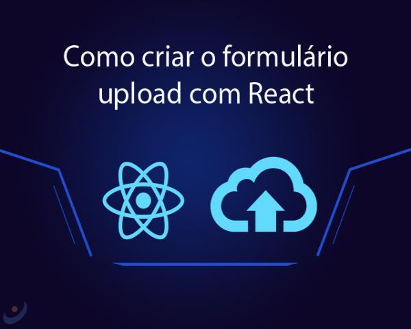 Como criar o formulário upload com React e enviar a imagem para back-end
